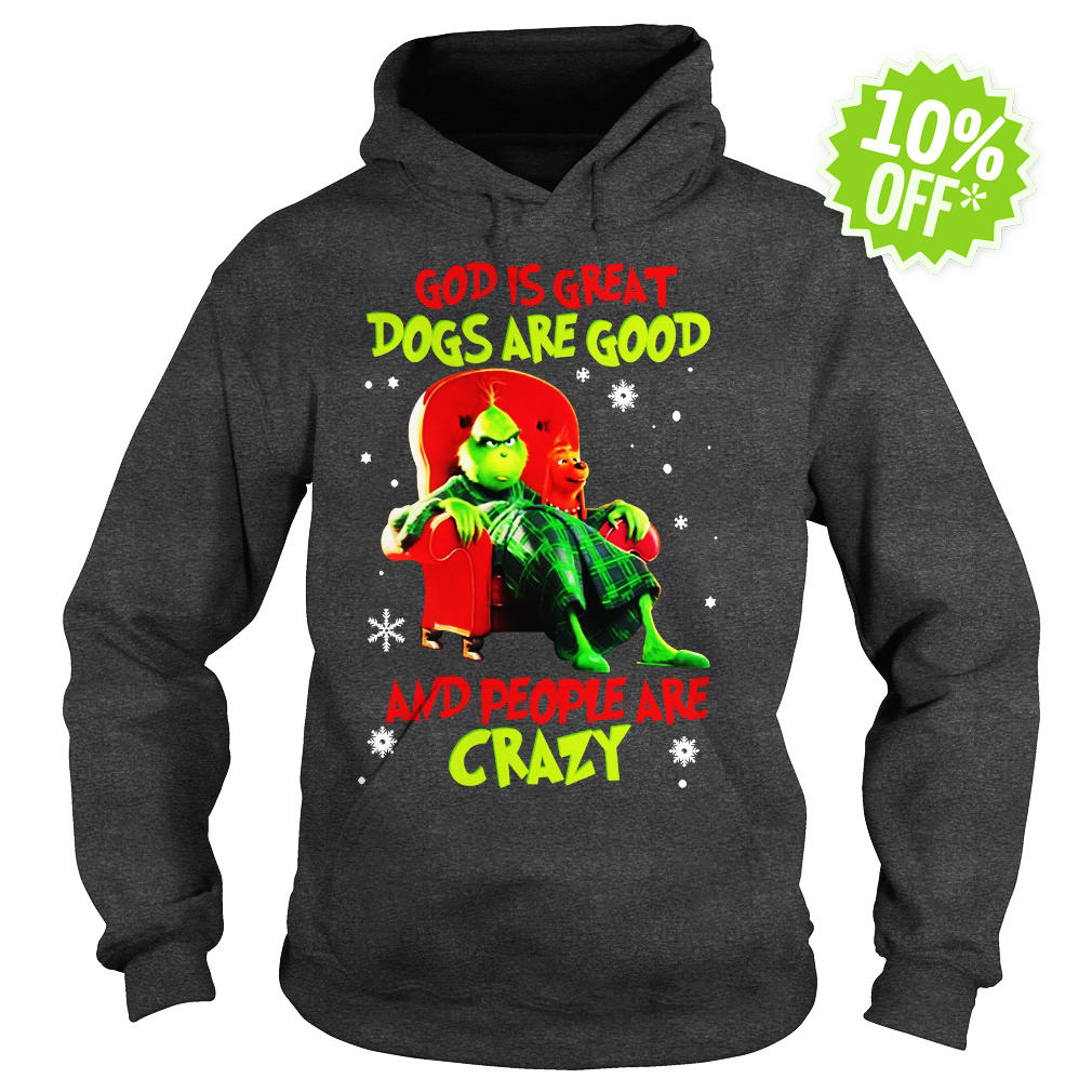 The Grinch God is great dogs are good and people are crazy hoodie