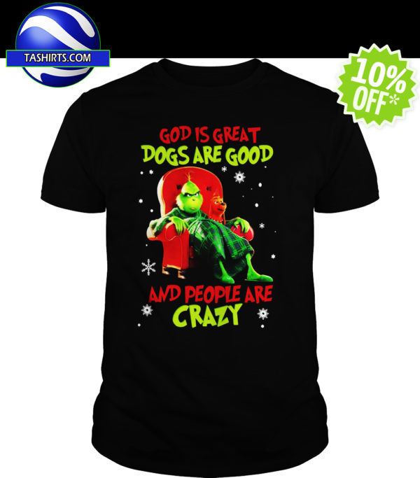 The Grinch God is great dogs are good and people are crazy shirt