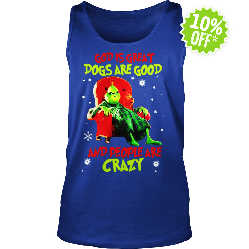 The Grinch God is great dogs are good and people are crazy tank top