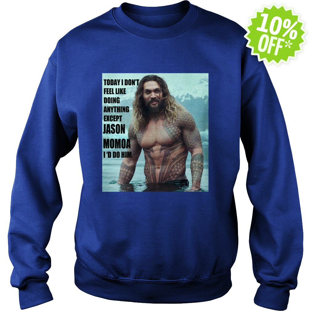 Today I don't feel like doing anything except Jason Momoa I'd do him sweatshirt