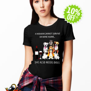A woman cannot survive on Wine alone she also needs Dogs shirt
