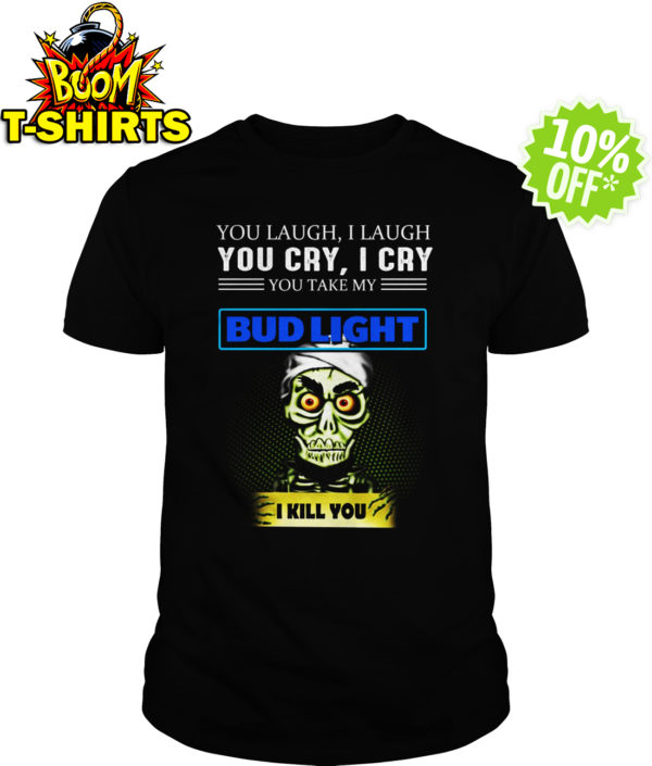 Achmed Bud Light Coffee You Laugh I Laugh You Cry I Cry You Take My Coffee shirt