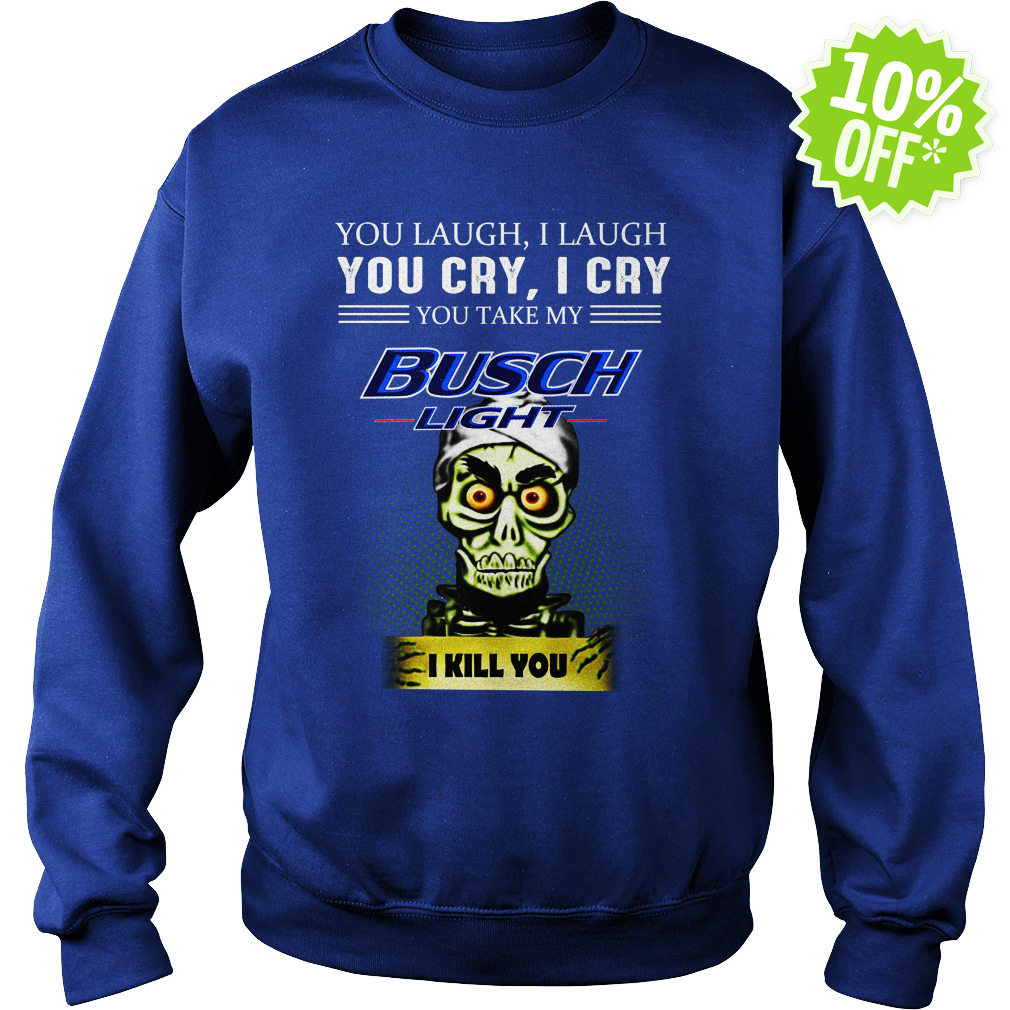 Achmed Busch Light Coffee You Laugh I Laugh You Cry I Cry You Take My Coffee sweatshirt