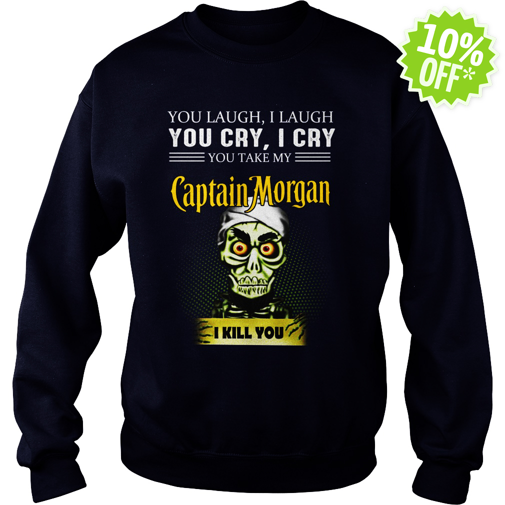 Achmed Captain Morgan Coffee You Laugh I Laugh You Cry I Cry You Take My Coffee sweatshirt