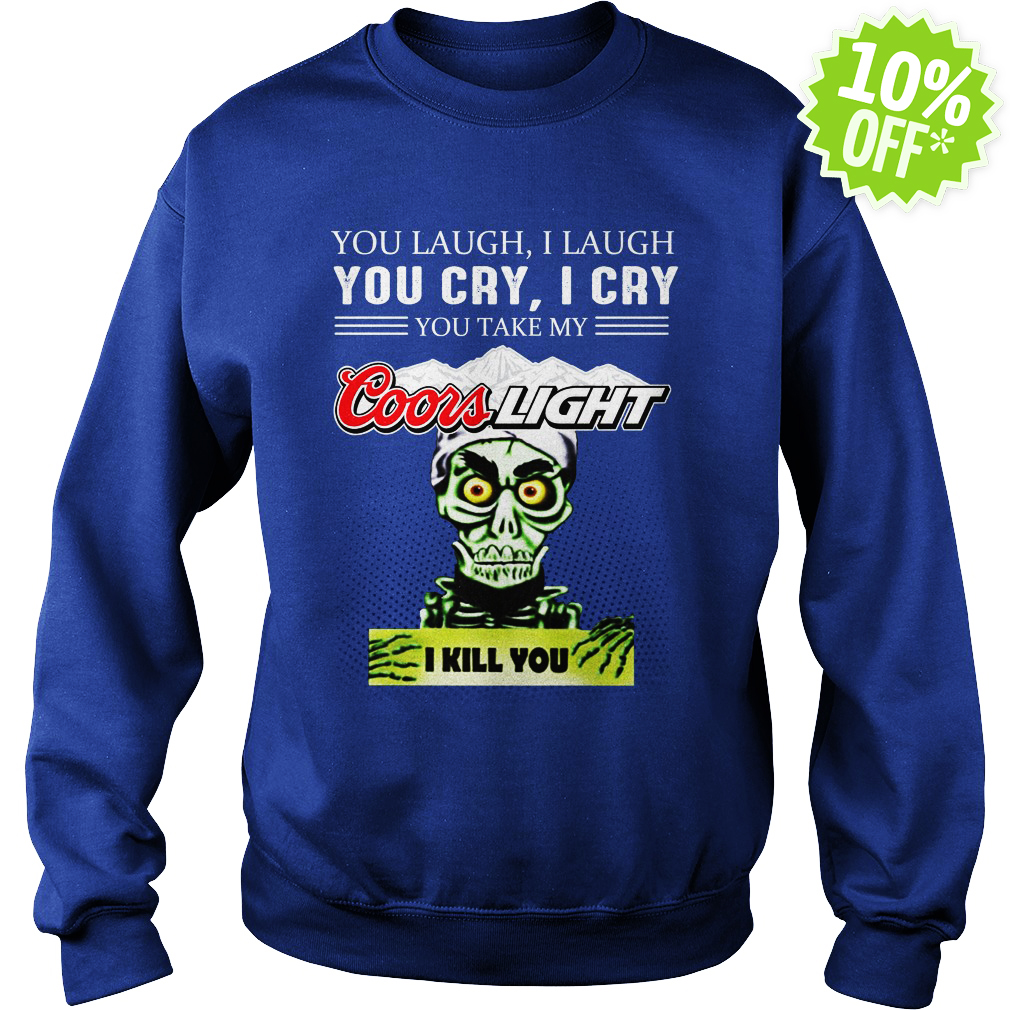 Achmed Coors Light Coffee You Laugh I Laugh You Cry I Cry You Take My Coffee sweatshirt