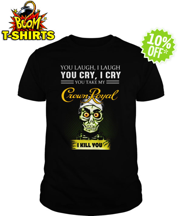 Achmed Crown Royal Coffee You Laugh I Laugh You Cry I Cry You Take My Coffee shirt