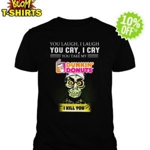 Achmed Dunkin' Donuts Coffee You Laugh I Laugh You Cry I Cry You Take My Coffee shirt