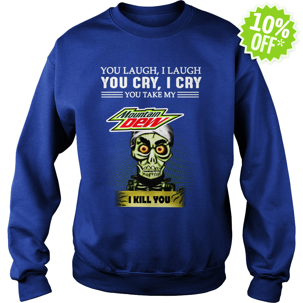 Achmed Mountain Dew You Laugh I Laugh You Cry I Cry You Take My Coffee sweatshirt