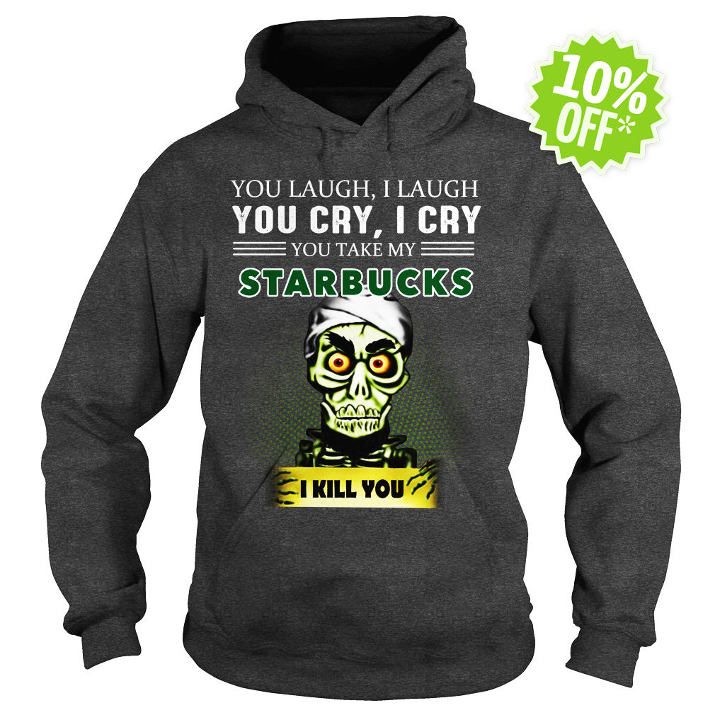 Achmed Starbucks Coffee You Laugh I Laugh You Cry I Cry You Take My Coffee hoodie