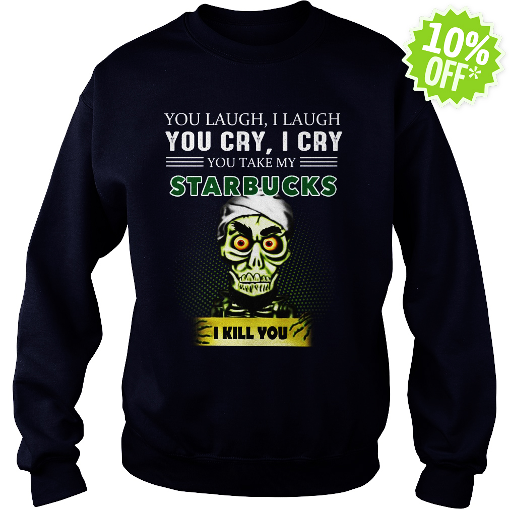 Achmed Starbucks Coffee You Laugh I Laugh You Cry I Cry You Take My Coffee sweatshirt