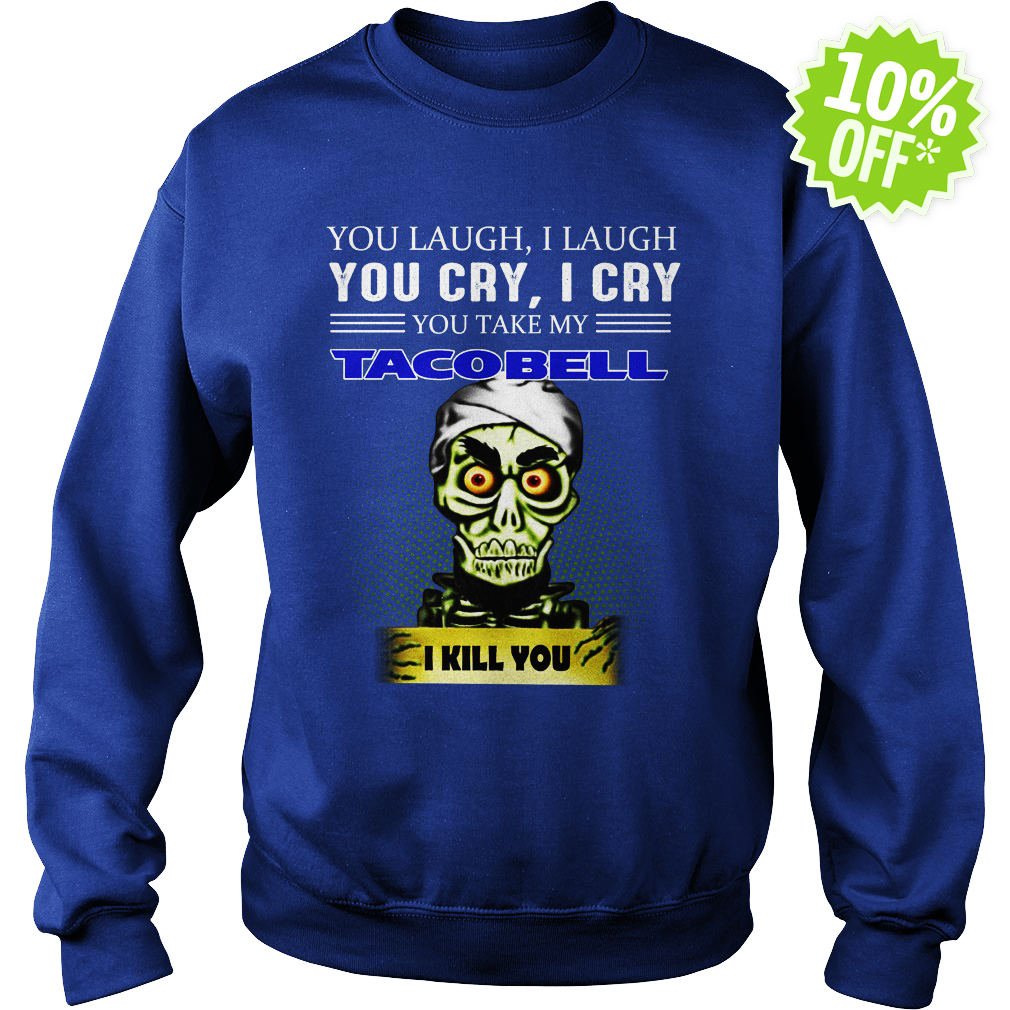 Achmed Taco Bell Coffee You Laugh I Laugh You Cry I Cry You Take My Coffee sweatshirt