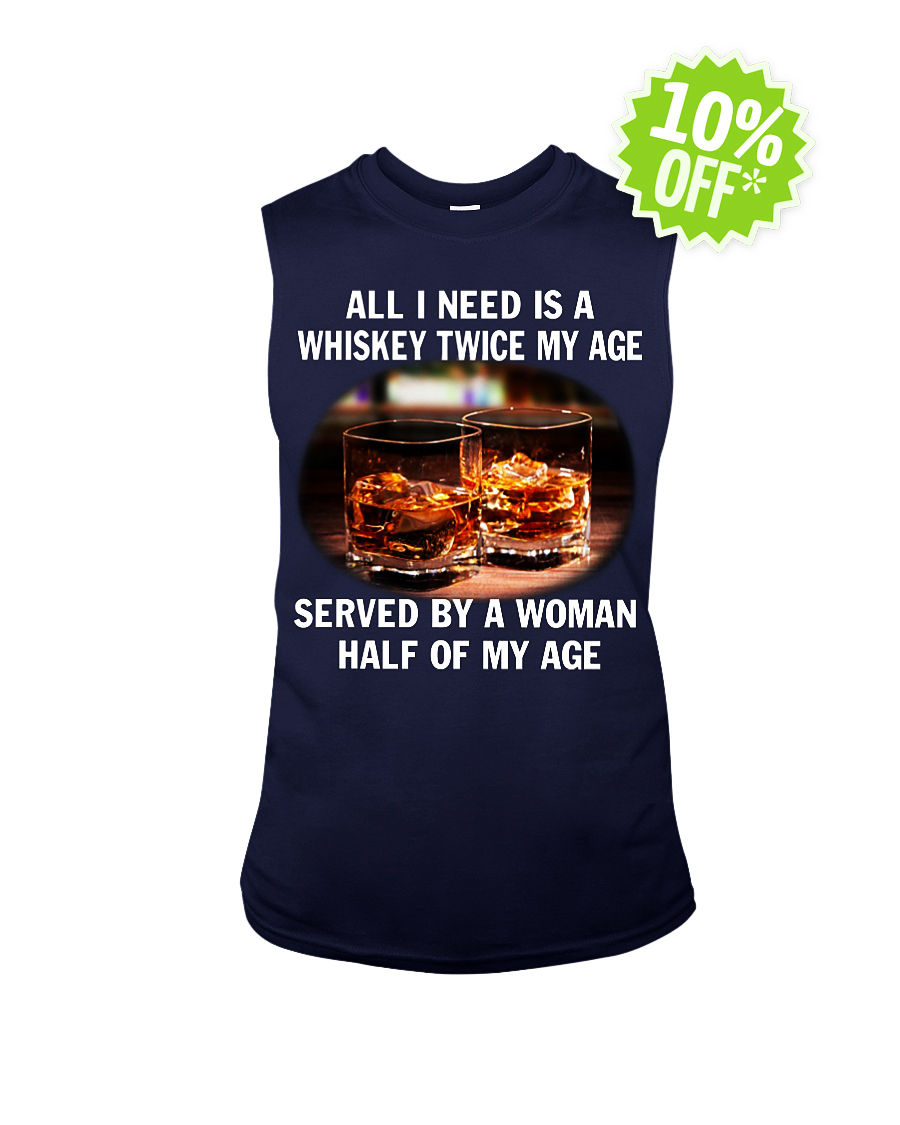 All I need is a whiskey twice my age served by a Woman half of my age sleeveless tee