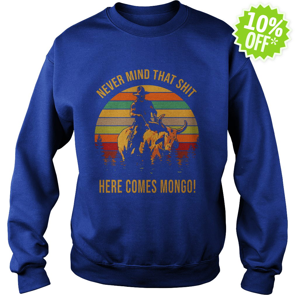 Blazing Saddles never mind that shit here comes Mongo sweatshirt