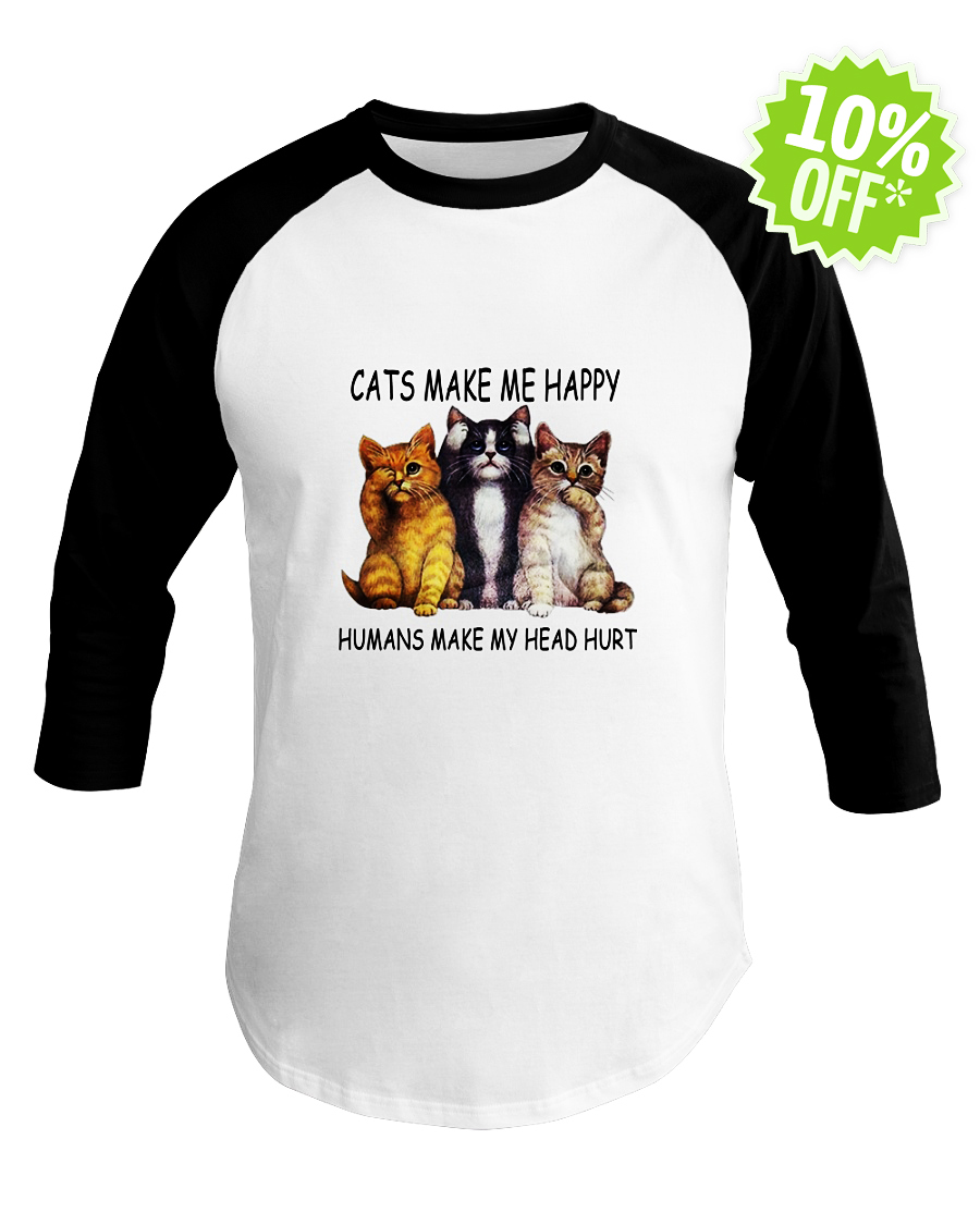Cats make me happy humans make my head hurt baseball tee