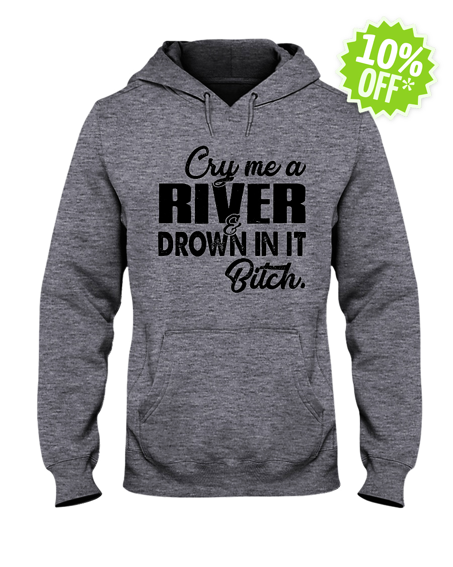 Cry me a river drown in it bitch hooded sweatshirt