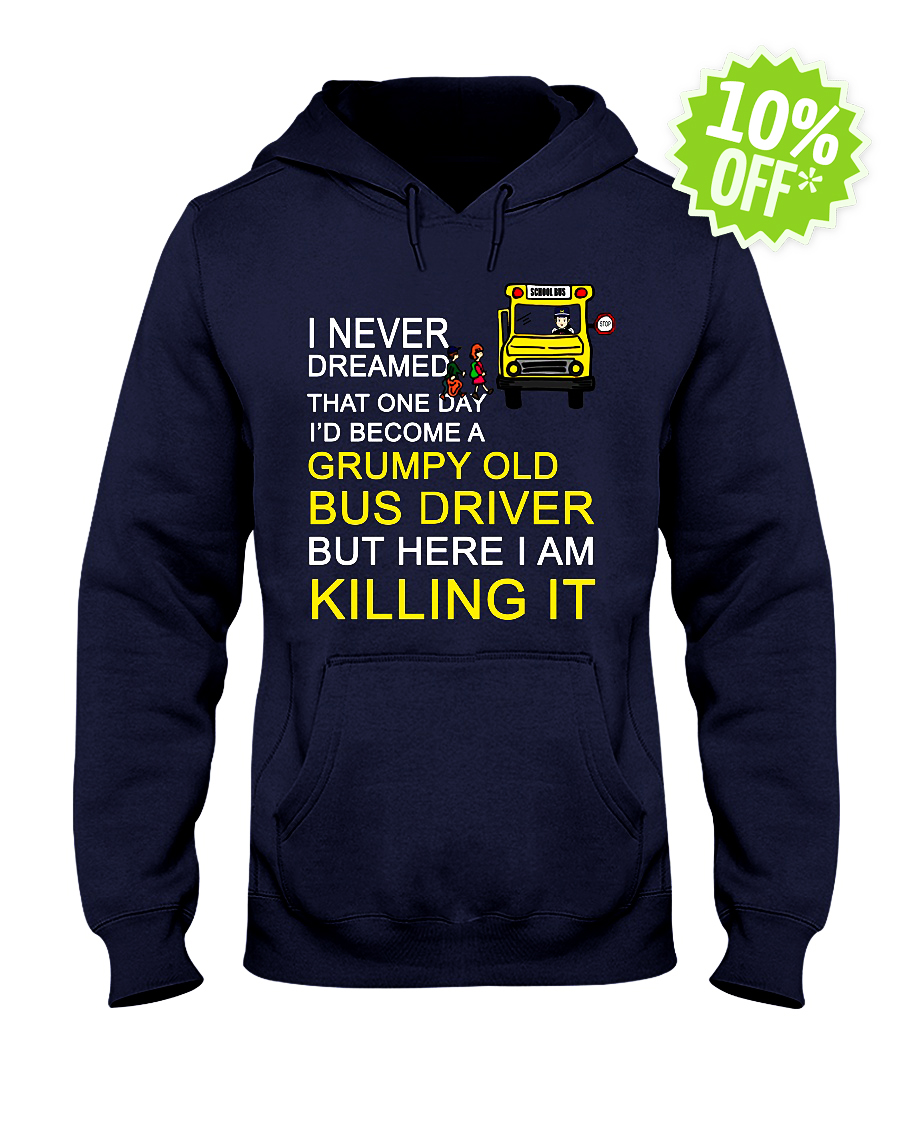I Never Dreamed That One Day I'd Become A Grumpy Old Bus Driver hooded sweatshirt
