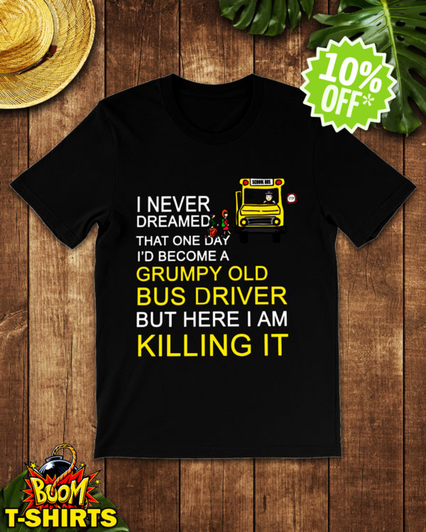 I Never Dreamed That One Day I'd Become A Grumpy Old Bus Driver shirt