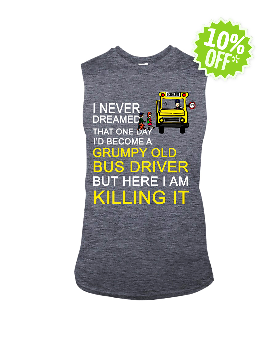 I Never Dreamed That One Day I'd Become A Grumpy Old Bus Driver sleeveless tee
