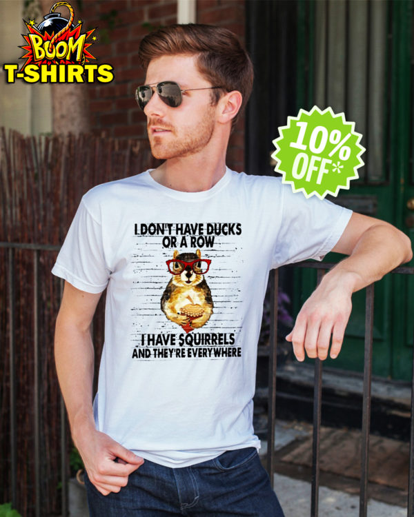 I don't have ducks or a row i have Squirrels and they're everywhere shirt