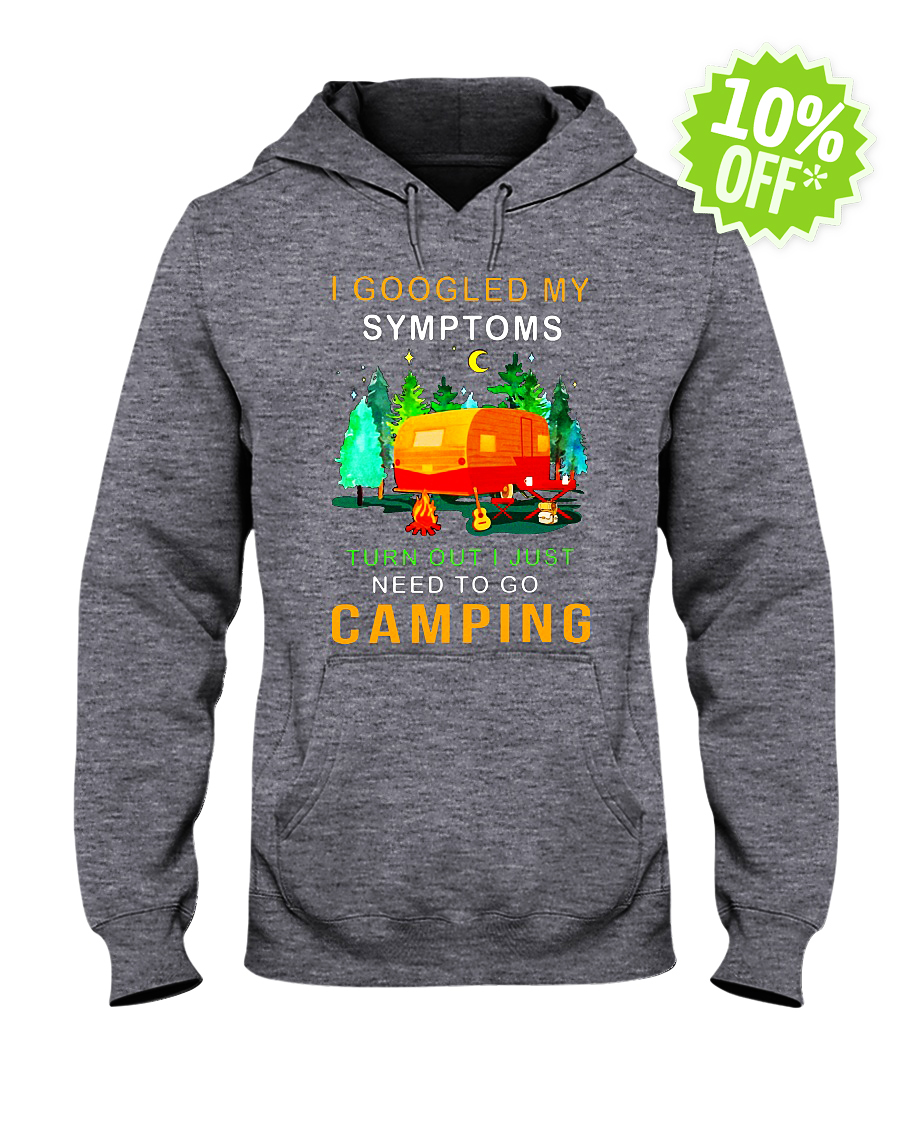 I googled my symptoms turns out I needed to go camping hooded sweatshirt