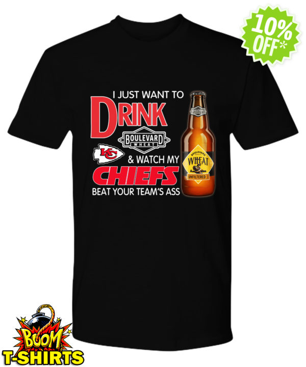 I just want to drink boulevard wheat and watch my Chiefs beat your team ass shirt