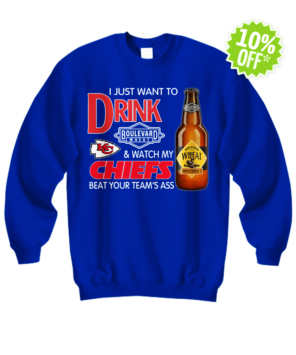 I just want to drink boulevard wheat and watch my Chiefs beat your team ass sweatshirt