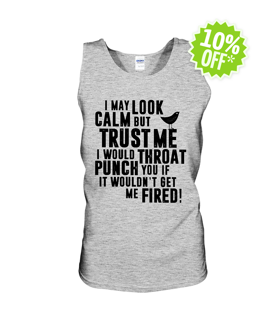 I may look calm but trust me I would throat punch you tank unisex