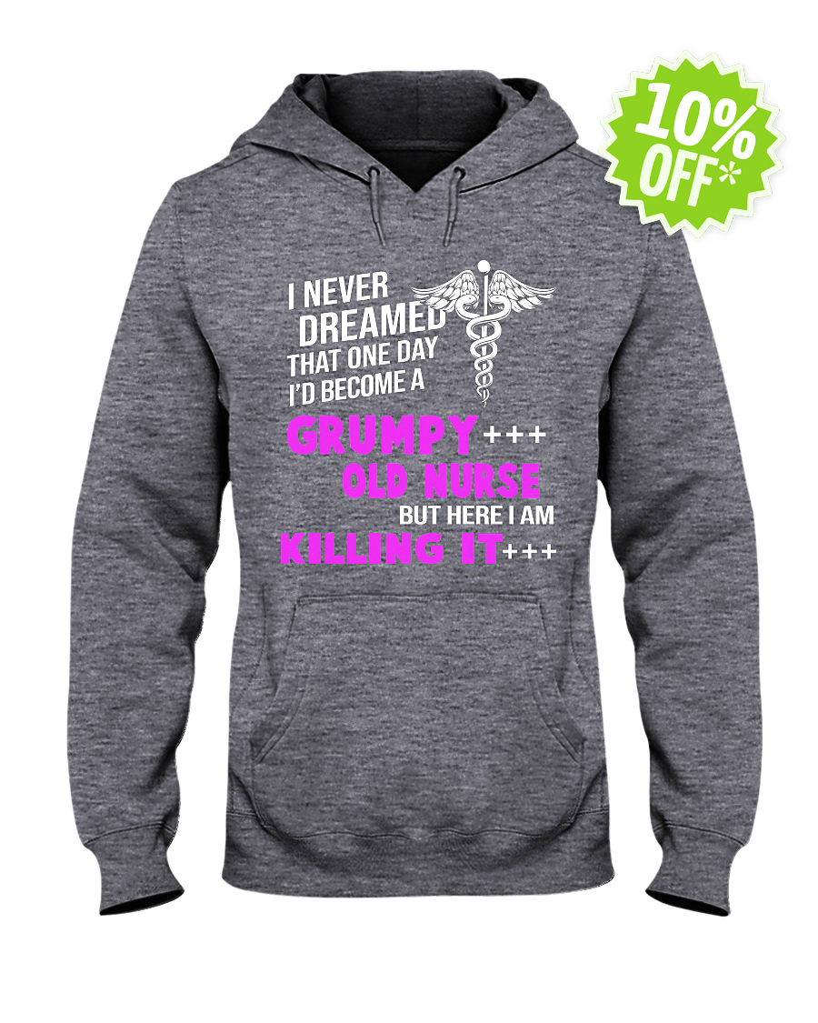 I never dreamed that one day I'd become a Grumpy Old Nurse but here I am killing it hoodie