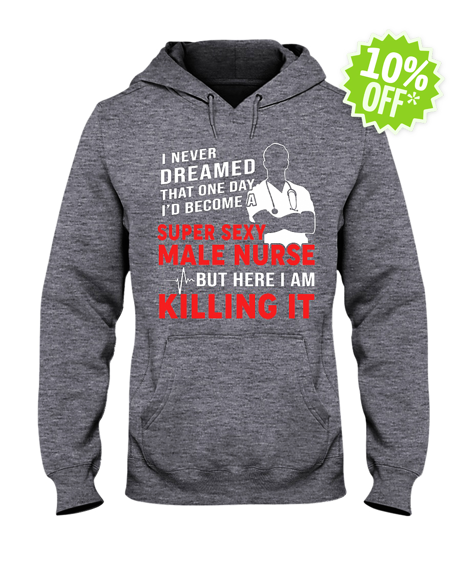 I never dreamed that one day I'd become a super sexy male nurse hooded sweatshirt