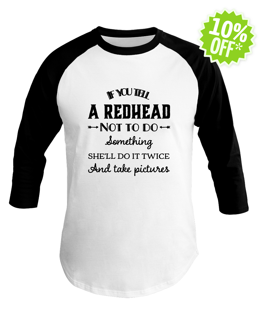 If you tell a redhead not to do something she'll do it twice and take pictures baseball tee