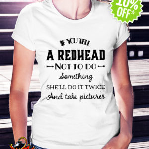 If you tell a redhead not to do something she'll do it twice and take pictures shirt