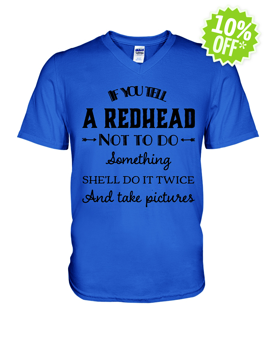 If you tell a redhead not to do something she'll do it twice and take pictures v-neck