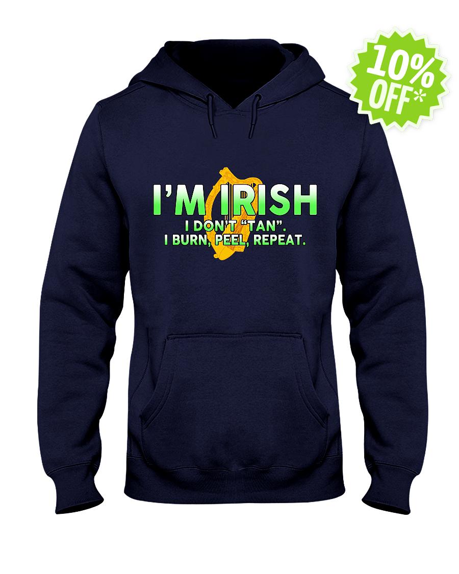 I'm Irish I don't tan I burn peel repeat hooded sweatshirt