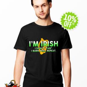I'm Irish I don't tan I burn peel repeat shirt