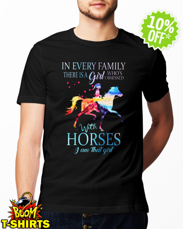 In every family there is a girl who is obsessed with Horses I am that girl shirt