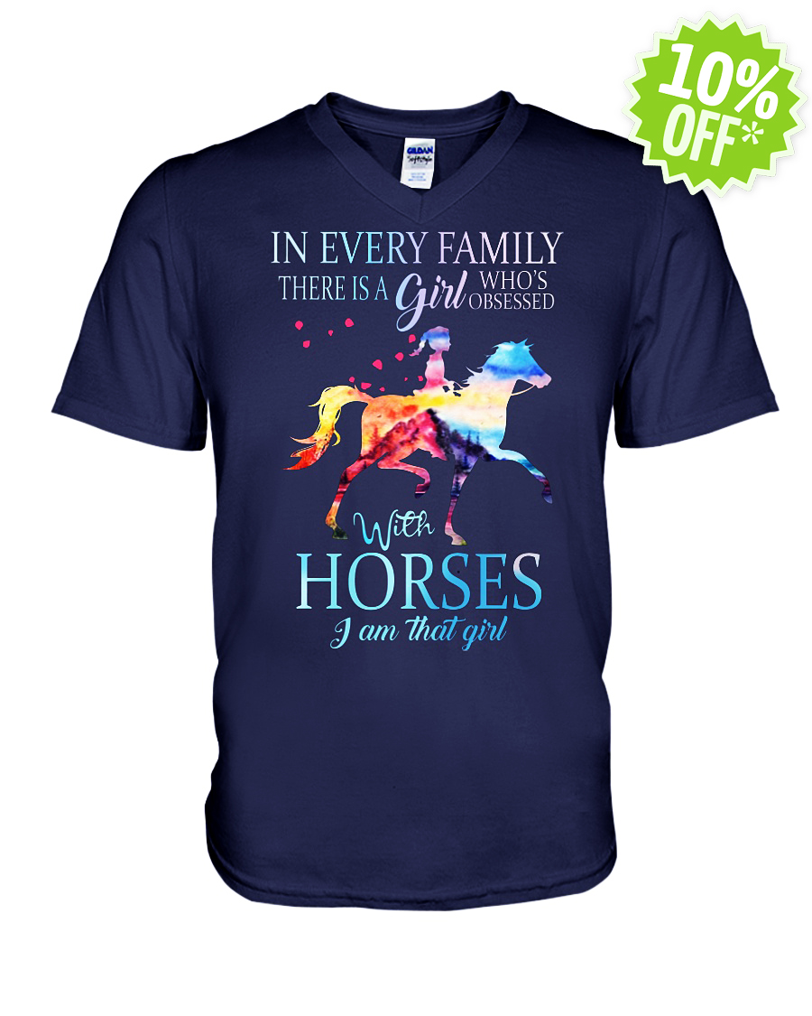 In every family there is a girl who is obsessed with Horses I am that girl v-neck