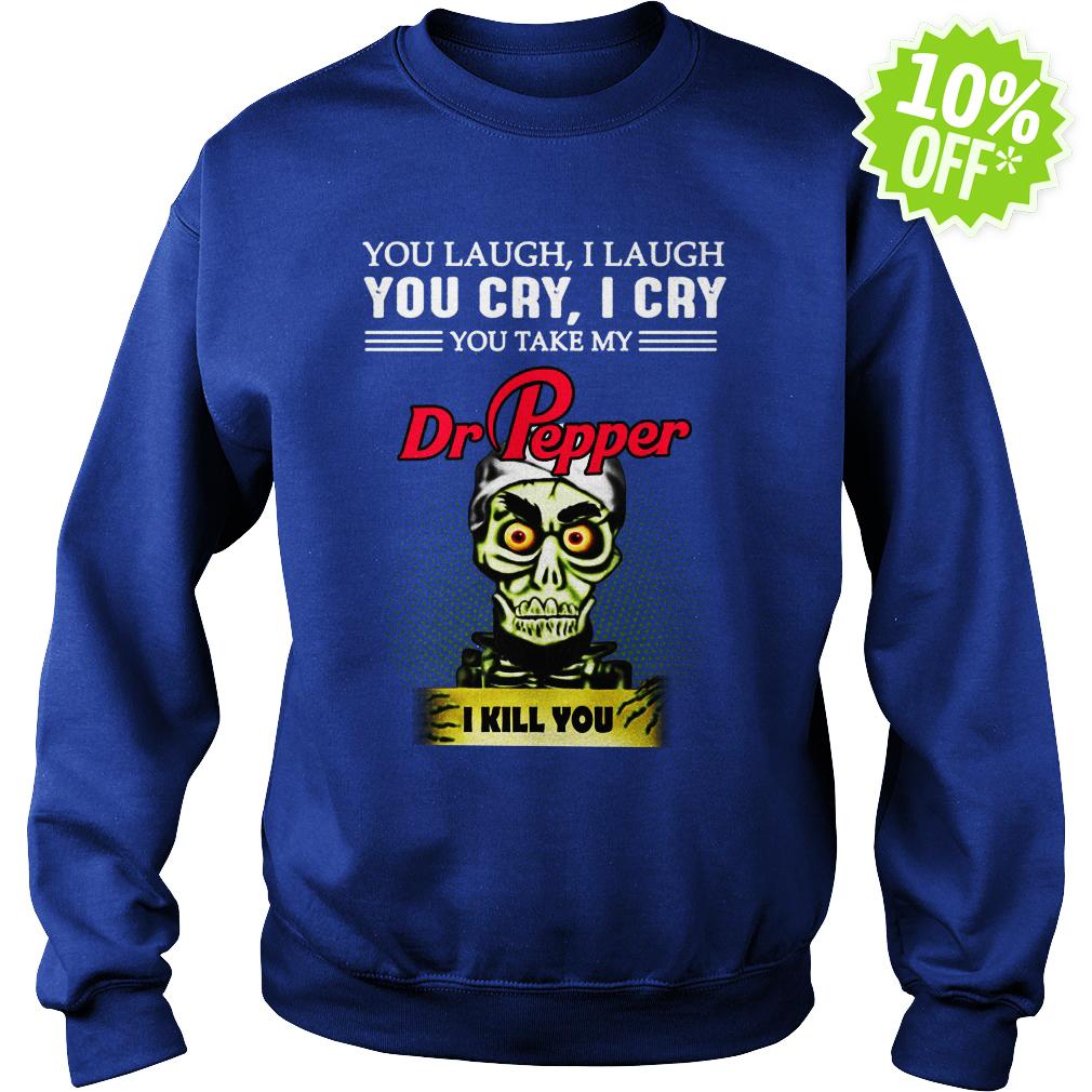 Jeff Dunham you laugh I laugh you cry I cry you take my Dr Pepper I kill you sweatshirt
