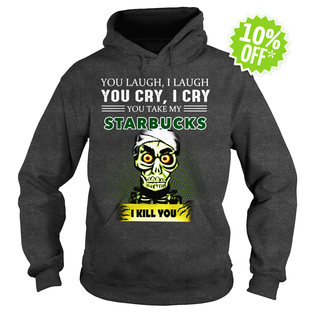 Jeff Dunham you laugh I laugh you cry I cry you take my Starbucks I kill you hoodie