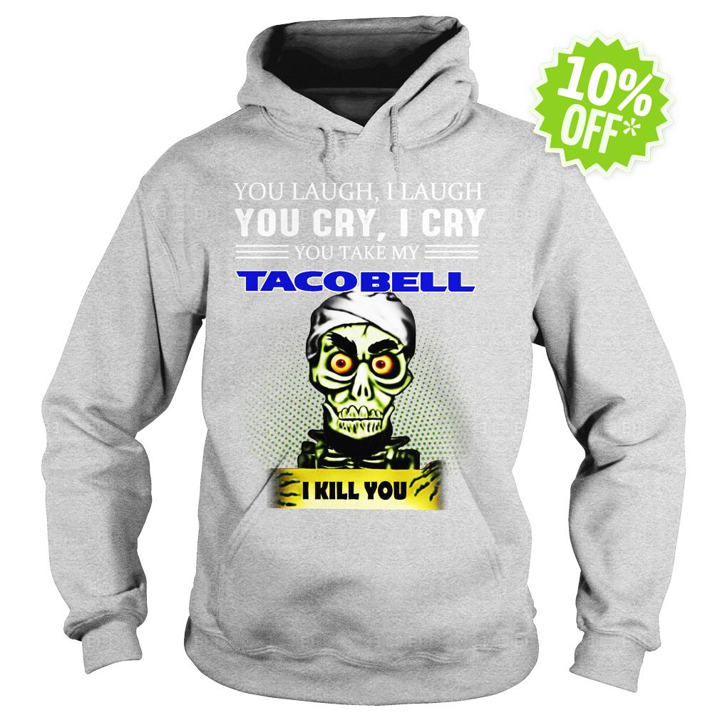 Jeff Dunham you laugh I laugh you cry I cry you take my Taco Bell I kill you hoodie