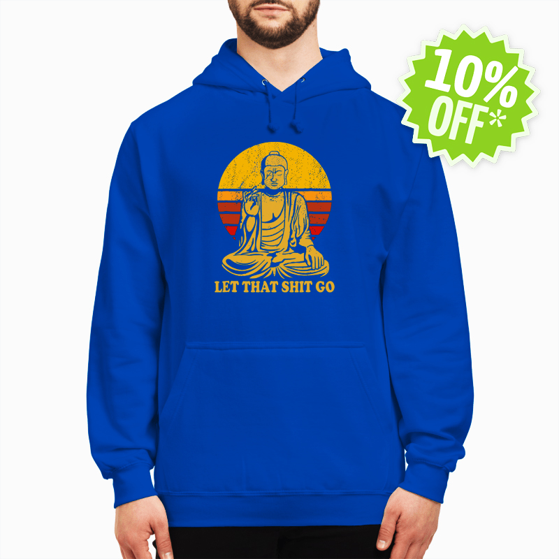 Let That Shit Go Buddha hoodie