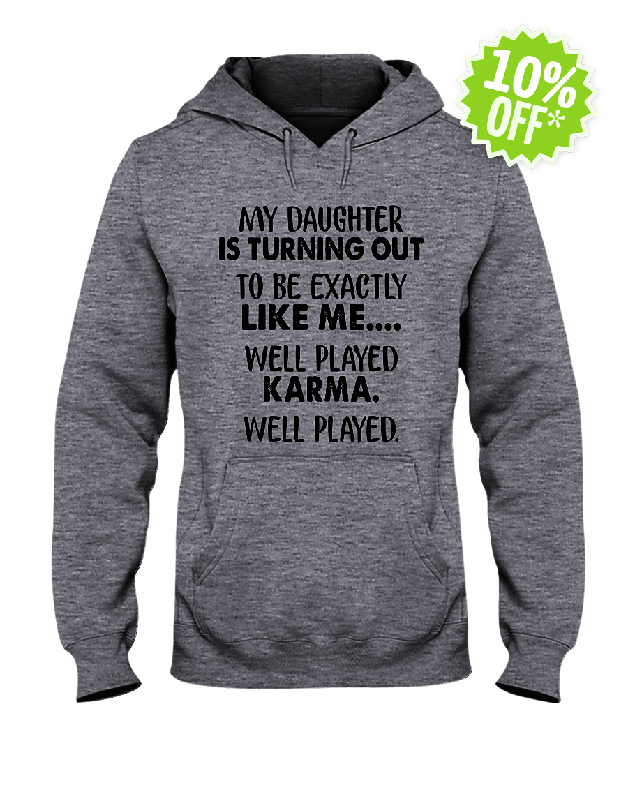 My daughter is turning out to be exactly like me well played karma well played hooded sweatshirt