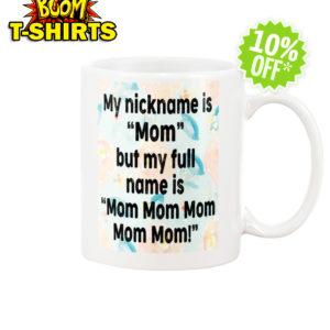 My nickname is Mom but my full name is Mom Mom Mom mug