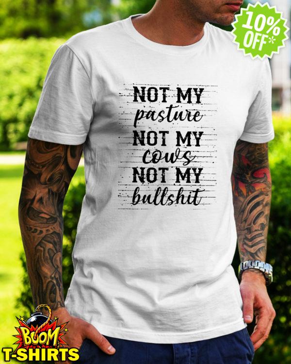 Not my Pasture not my Cows not my Bullshit shirt