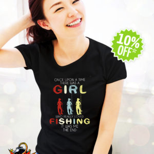 Once upon a time there was a Girl who really loved Fishing it was me the end shirt