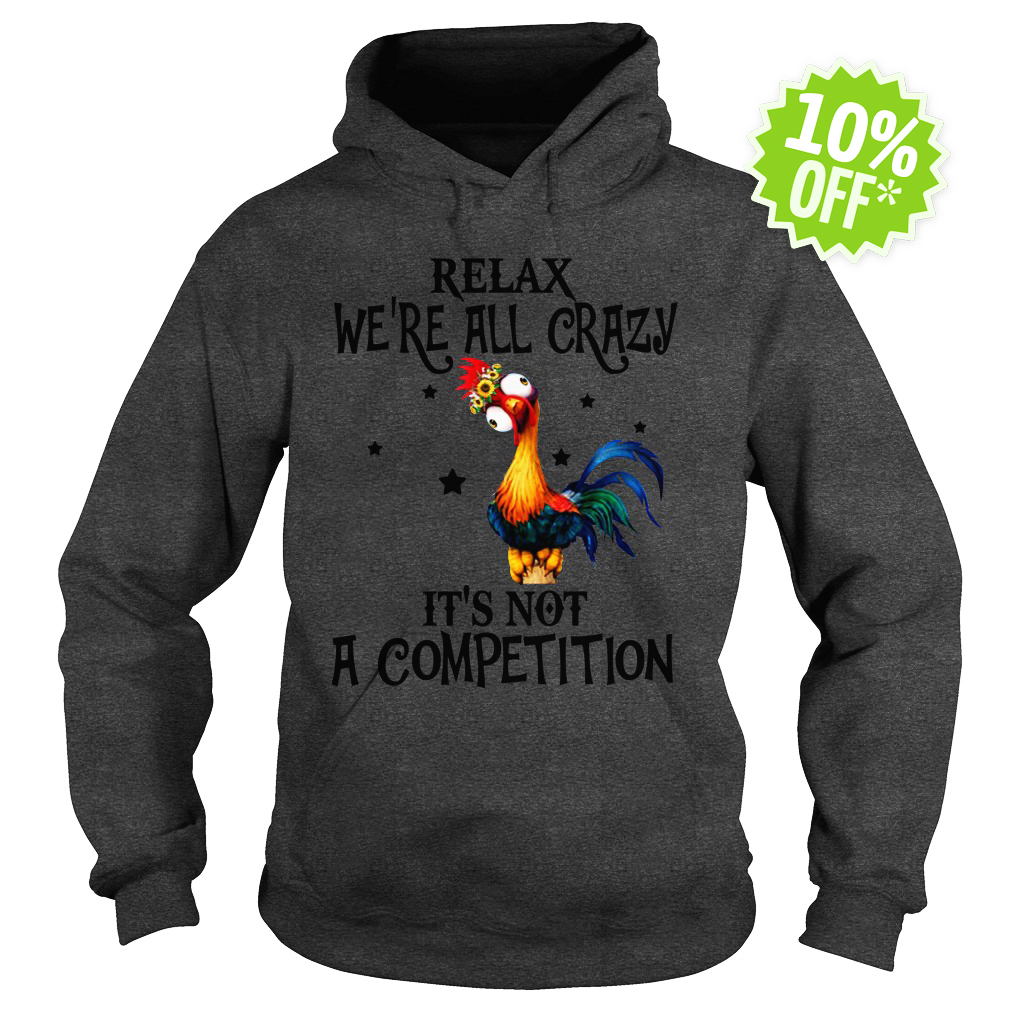 Relax We're All Crazy It's Not A Competition Chicken Hei Hei hoodie
