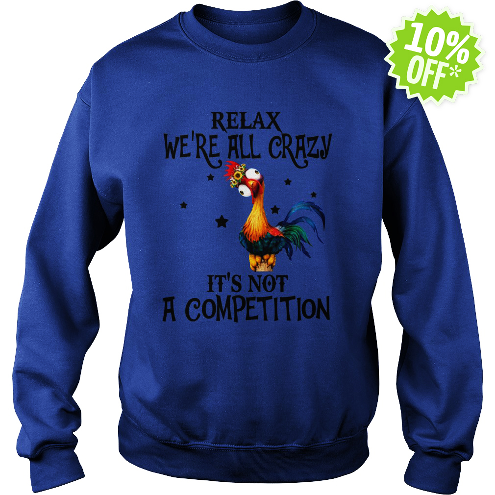 Relax We're All Crazy It's Not A Competition Chicken Hei Hei sweatshirt