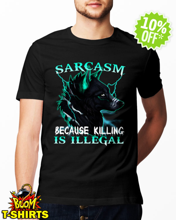 Sarcasm Because Killing Is Illegal Wolf shirt