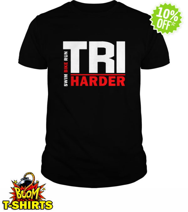 Swim Bike Run Tri Harder shirtSwim Bike Run Tri Harder shirt