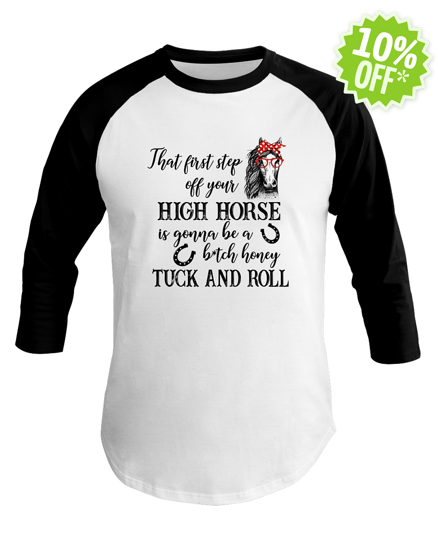 That first step off your high Horse is gonna be a bitch honey tuck and roll baseball tee