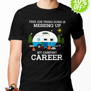 The Job Thing Sure Is Messing Up My Camping Career shirt